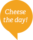 Cheese the day